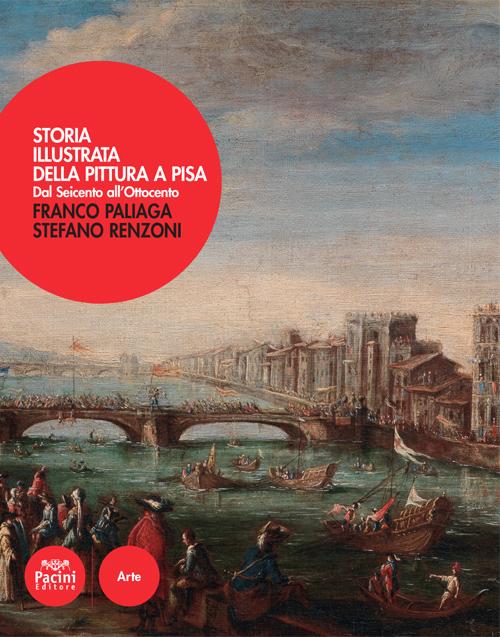 Storia illustrata della pittura a Pisa - Dal Seicento all'Ottocento