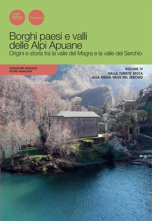 Borghi paesi e valli delle Alpi Apuane. Volume IV - Origini e storia tra la valle del Magra e la valle del Serchio