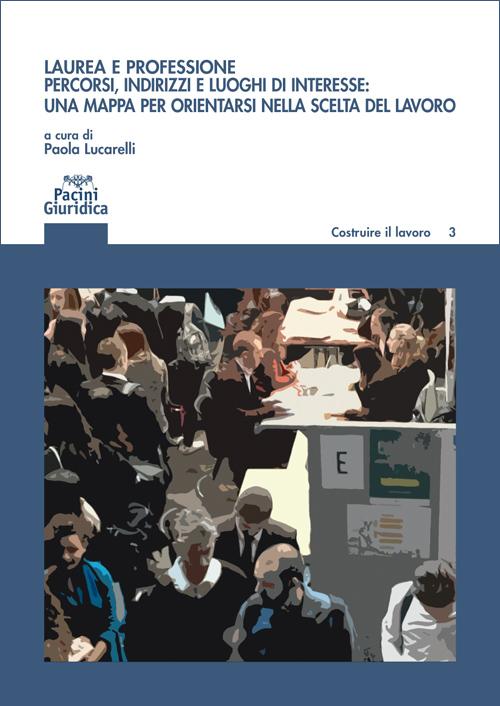 Laurea e professione - Percorsi, indirizzi e luoghi di interesse: una mappa per orientarsi nella scelta del lavoro