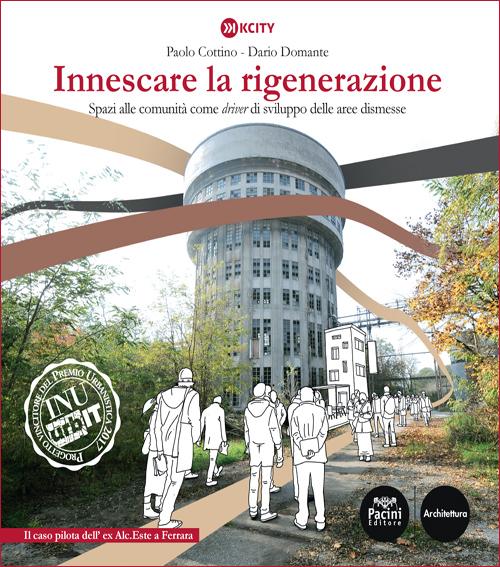 Innescare la rigenerazione - Spazi alle comunità come driver di sviluppo delle aree dismesse - Il caso pilota dell'ex Alc.Este a Ferrara