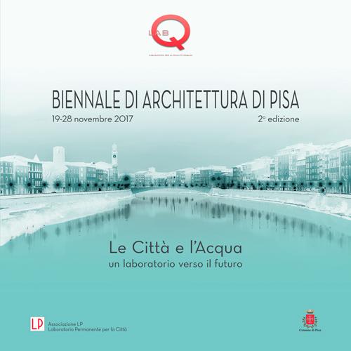 Biennale di Architettura di Pisa - Le città e l'acqua. Un laboratorio verso il futuro - 2a edizione 19-28 novembre 2017