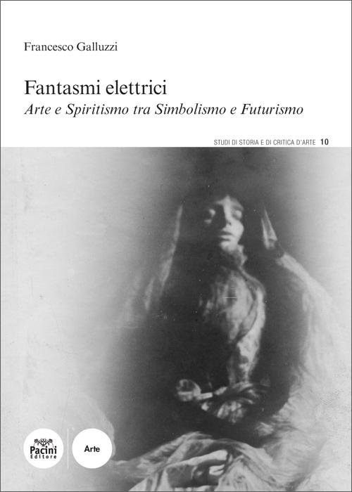Fantasmi elettrici - Arte e spiritismo tra Simbolismo e Futurismo