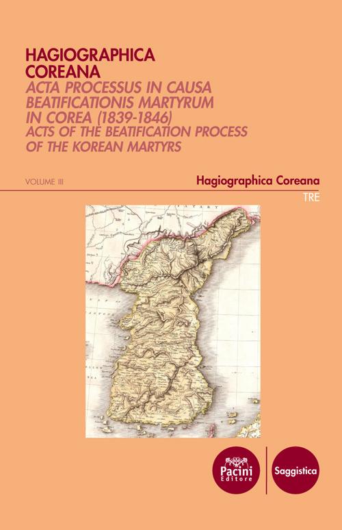 Hagiographica coreana - volume III - Acta Processus in Causa Beatificationis Martyrum in Corea (1839-1846) - Acts of the beatification process of the Korean martyrs