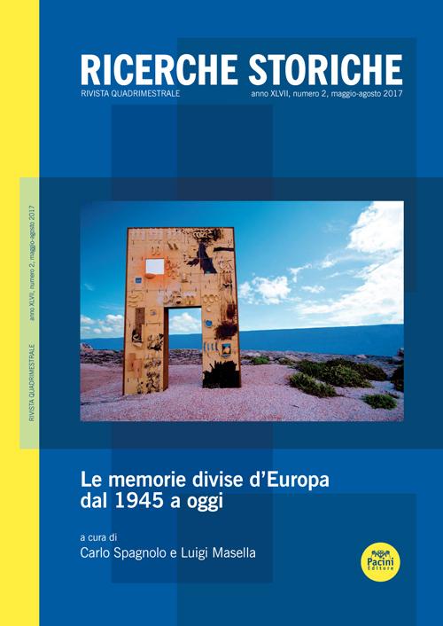 Ricerche storiche 2/2017 - Rivista quadrimestrale Anno XLVII, numero 2, maggio-agosto 2017 LE MEMORIE DIVISE D'EUROPA DAL 1945 A OGGI