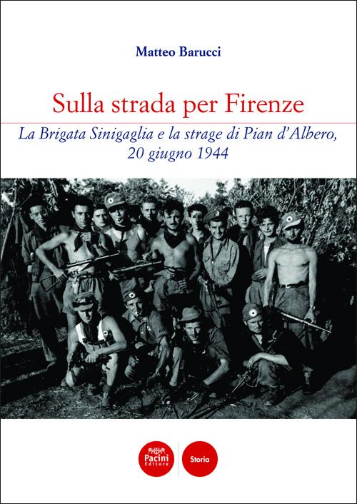 Sulla strada per Firenze - La Brigata Sinigaglia e la strage di Pian d'Albero, 20 giugno 1944
