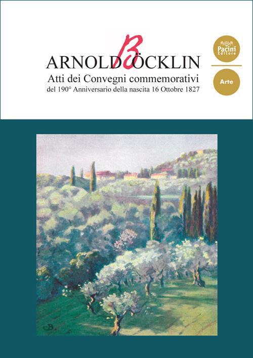 Arnold Böcklin - Atti dei convegni commemorativi del 190° anniversario della nascita 16 ottobre 1827