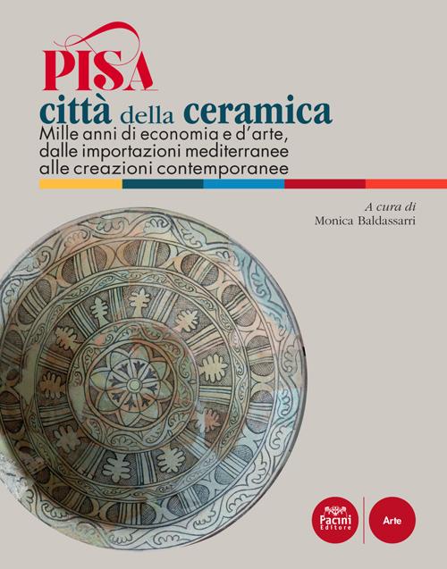 Pisa città della ceramica - Mille anni di economia e d'arte, dalle importazioni mediterranee alle creazioni contemporanee
