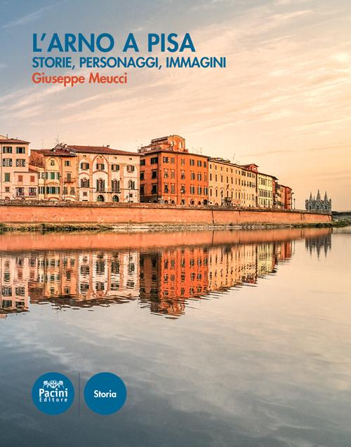 L'Arno a Pisa - Storie, personaggi, immagini