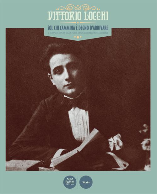 Vittorio Locchi - Sol chi cammina è degno d'arrivare - Il tempo, l'opera e la storia di un giovane intellettuale