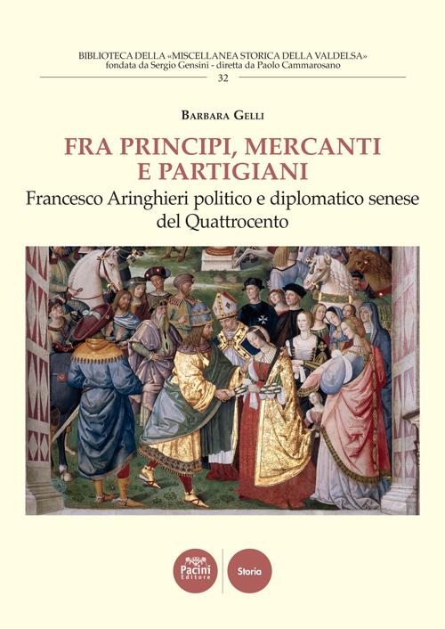 Fra principi, mercanti e partigiani - Francesco Aringhieri politico e diplomatico senese del Quattrocento