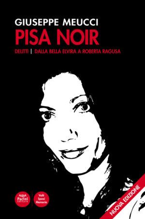 Pisa Noir - Delitti - Dalla Bella Elvira a Roberta Ragusa - Seconda edizione