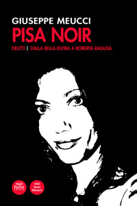 Pisa Noir - Delitti - Dalla Bella Elvira a Roberta Ragusa