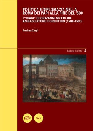 """Politica e diplomazia nella Roma dei papi alla fine del '500 - I """"Diari"""" di Giovanni Niccolini ambasciatore fiorentino (1588-1593)"""